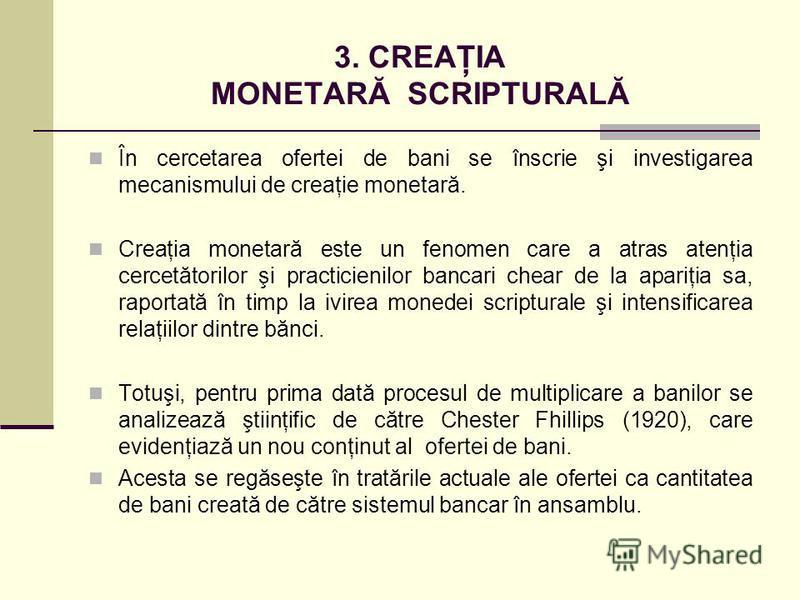 3. CREAŢIA MONETARĂ SCRIPTURALĂ În cercetarea ofertei de bani se înscrie şi investigarea mecanismului de creaţie monetară. Creaţia monetară este un fenomen care a atras atenţia cercetătorilor şi practicienilor bancari chear de la apariţia sa, raporta