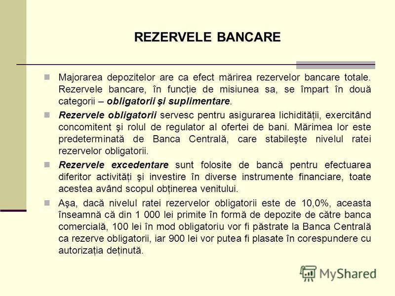 REZERVELE BANCARE Majorarea depozitelor are ca efect mărirea rezervelor bancare totale. Rezervele bancare, în funcţie de misiunea sa, se împart în două categorii – obligatorii şi suplimentare. Rezervele obligatorii servesc pentru asigurarea lichidită