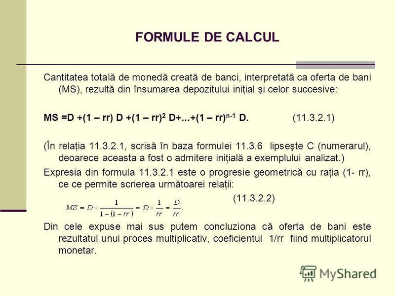 FORMULE DE CALCUL Cantitatea totală de monedă creată de banci, interpretată ca oferta de bani (MS), rezultă din însumarea depozitului iniţial şi celor succesive: MS =D +(1 – rr) D +(1 – rr) 2 D+...+(1 – rr) n-1 D. (11.3.2.1) (În relaţia 11.3.2.1, scr