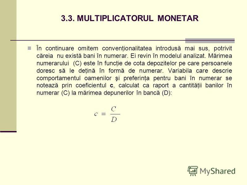 3.3. MULTIPLICATORUL MONETAR În continuare omitem convenţionalitatea introdusă mai sus, potrivit căreia nu există bani în numerar. Ei revin în modelul analizat. Mărimea numerarului (C) este în funcţie de cota depozitelor pe care persoanele doresc să