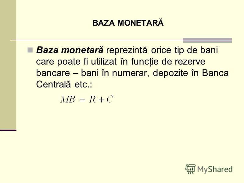 BAZA MONETARĂ Baza monetară reprezintă orice tip de bani care poate fi utilizat în funcţie de rezerve bancare – bani în numerar, depozite în Banca Centrală etc.: