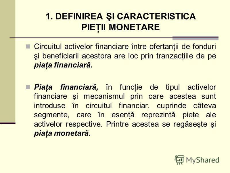 1. DEFINIREA ŞI CARACTERISTICA PIEŢII MONETARE Circuitul activelor financiare între ofertanţii de fonduri şi beneficiarii acestora are loc prin tranzacţiile de pe piaţa financiară. Piaţa financiară, în funcţie de tipul activelor financiare şi mecanis