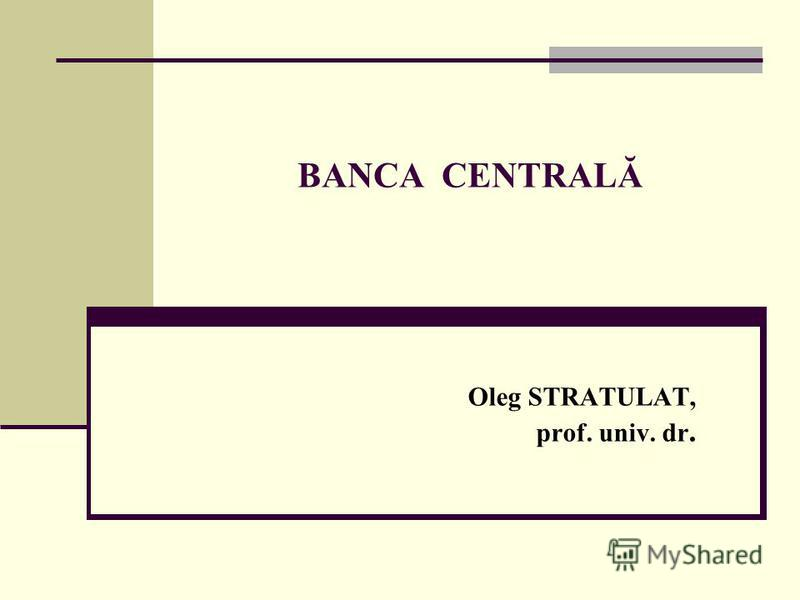 BANCA CENTRALĂ Oleg STRATULAT, prof. univ. dr.