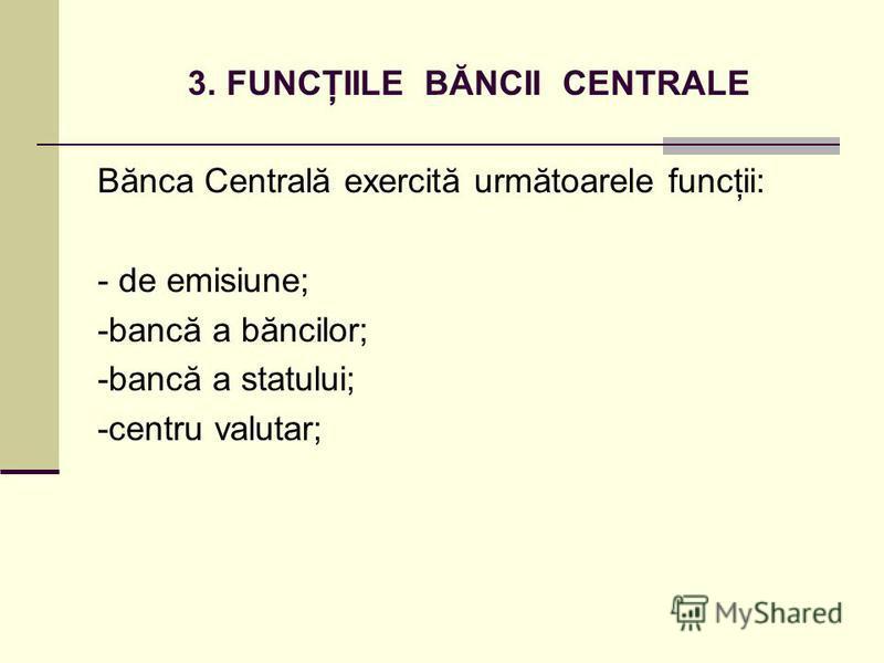 3. FUNCŢIILE BĂNCII CENTRALE Bănca Centrală exercită următoarele funcţii: - de emisiune; -bancă a băncilor; -bancă a statului; -centru valutar;
