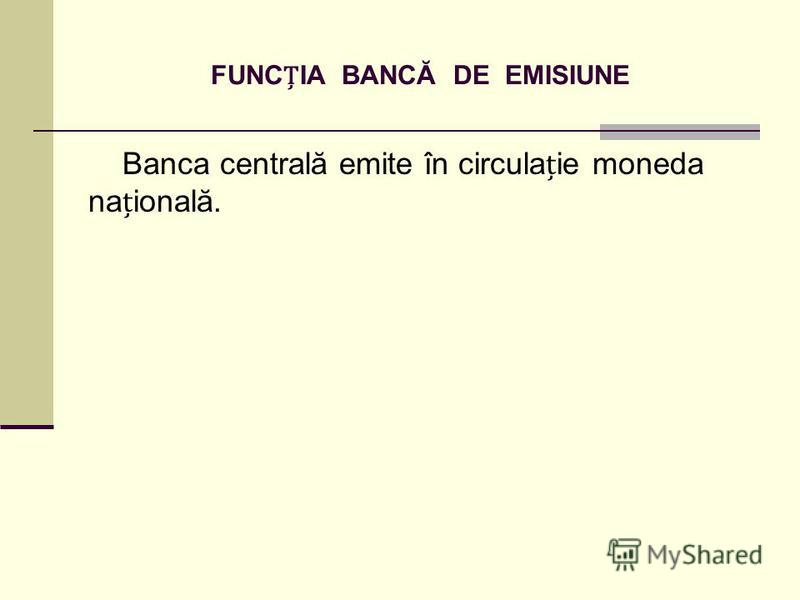 FUNCIA BANCĂ DE EMISIUNE Banca centrală emite în circulaie moneda naională.