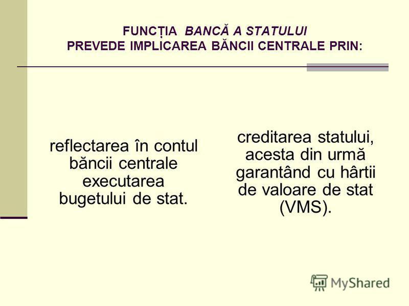 FUNCŢIA BANCĂ A STATULUI PREVEDE IMPLICAREA BĂNCII CENTRALE PRIN: reflectarea în contul băncii centrale executarea bugetului de stat. creditarea statului, acesta din urmă garantând cu hârtii de valoare de stat (VMS).