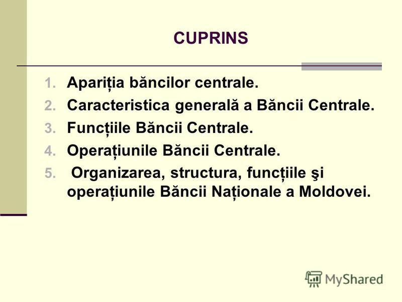 CUPRINS 1. Apariţia băncilor centrale. 2. Caracteristica generală a Băncii Centrale. 3. Funcţiile Băncii Centrale. 4. Operaţiunile Băncii Centrale. 5. Organizarea, structura, funcţiile şi operaţiunile Băncii Naţionale a Moldovei.