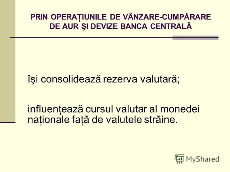 PRIN OPERAŢIUNILE DE VÂNZARE-CUMPĂRARE DE AUR ŞI DEVIZE BANCA CENTRALĂ îşi consolidează rezerva valutară; influenţează cursul valutar al monedei naţionale faţă de valutele străine.
