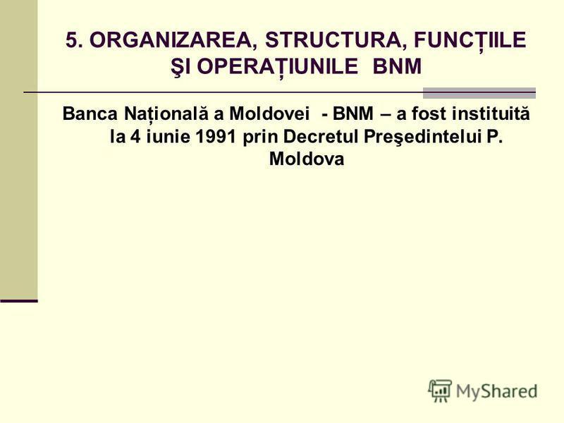 5. ORGANIZAREA, STRUCTURA, FUNCŢIILE ŞI OPERAŢIUNILE BNM Banca Naţională a Moldovei - BNM – a fost instituită la 4 iunie 1991 prin Decretul Preşedintelui P. Moldova