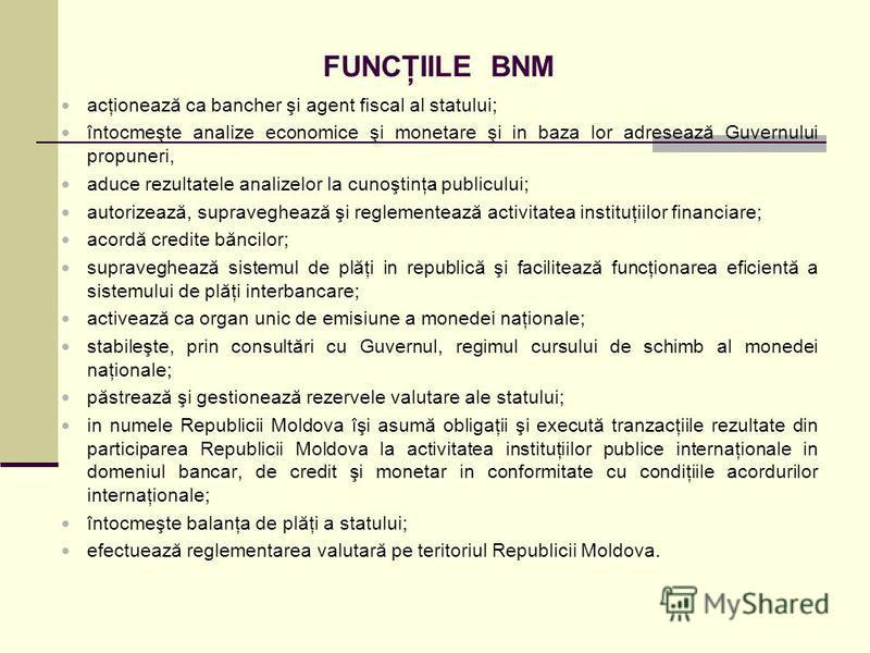FUNCŢIILE BNM acţionează ca bancher şi agent fiscal al statului; întocmeşte analize economice şi monetare şi in baza lor adresează Guvernului propuneri, aduce rezultatele analizelor la cunoştinţa publicului; autorizează, supraveghează şi reglementeaz