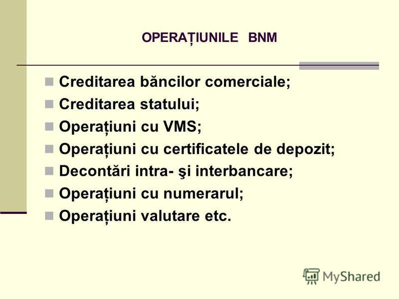 OPERAŢIUNILE BNM Creditarea băncilor comerciale; Creditarea statului; Operaţiuni cu VMS; Operaţiuni cu certificatele de depozit; Decontări intra- şi interbancare; Operaţiuni cu numerarul; Operaţiuni valutare etc.