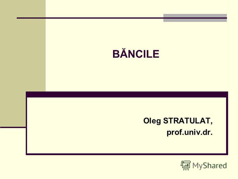 BĂNCILE Oleg STRATULAT, prof.univ.dr.