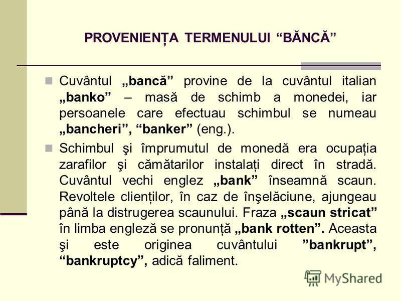 PROVENIENŢA TERMENULUI BĂNCĂ Cuvântul bancă provine de la cuvântul italianbanko – masă de schimb a monedei, iar persoanele care efectuau schimbul se numeau bancheri, banker (eng.). Schimbul şi împrumutul de monedă era ocupaţia zarafilor şi cămătarilo