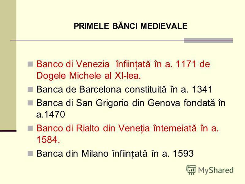 PRIMELE BĂNCI MEDIEVALE Banco di Venezia înfiinţată în a. 1171 de Dogele Michele al XI-lea. Banca de Barcelona constituită în a. 1341 Banca di San Grigorio din Genova fondată în a.1470 Banco di Rialto din Veneţia întemeiată în a. 1584. Banca din Mila