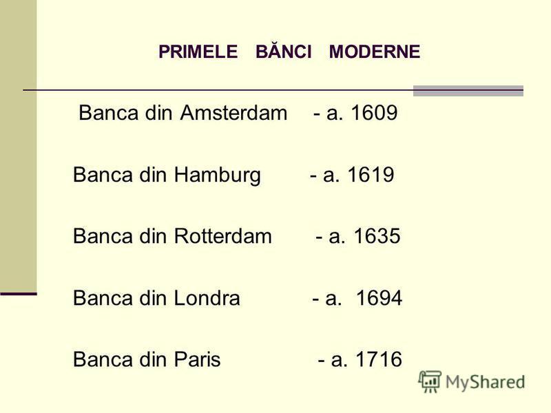 PRIMELE BĂNCI MODERNE Banca din Amsterdam - a. 1609 Banca din Hamburg - a. 1619 Banca din Rotterdam - a. 1635 Banca din Londra - a. 1694 Banca din Paris - a. 1716