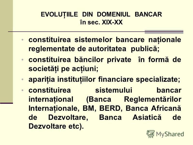 EVOLUŢIILE DIN DOMENIUL BANCAR în sec. XIX-XX constituirea sistemelor bancare naţionale reglementate de autoritatea publică; constituirea băncilor private în formă de societăţi pe acţiuni; apariţia instituţiilor financiare specializate; constituirea