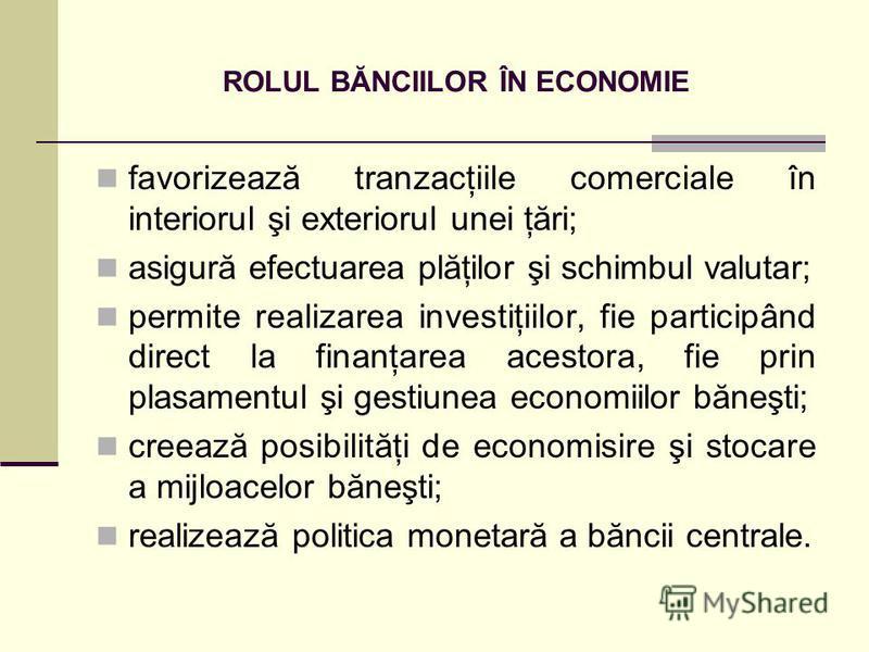 ROLUL BĂNCIILOR ÎN ECONOMIE favorizează tranzacţiile comerciale în interiorul şi exteriorul unei ţări; asigură efectuarea plăţilor şi schimbul valutar; permite realizarea investiţiilor, fie participând direct la finanţarea acestora, fie prin plasamen
