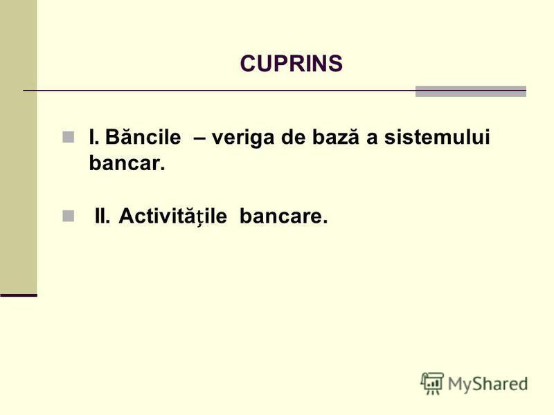 CUPRINS I. Băncile – veriga de bază a sistemului bancar. II. Activităile bancare.