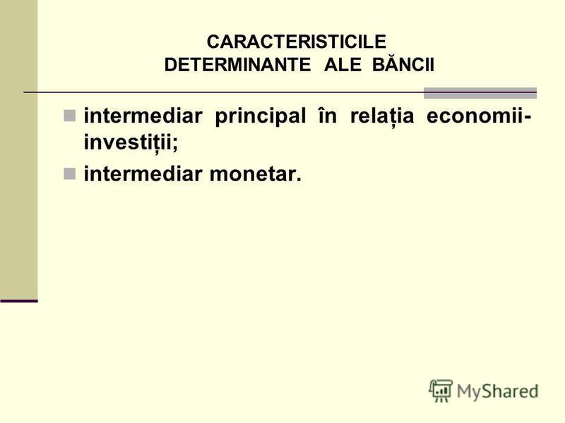 CARACTERISTICILE DETERMINANTE ALE BĂNCII intermediar principal în relaţia economii- investiţii; intermediar monetar.