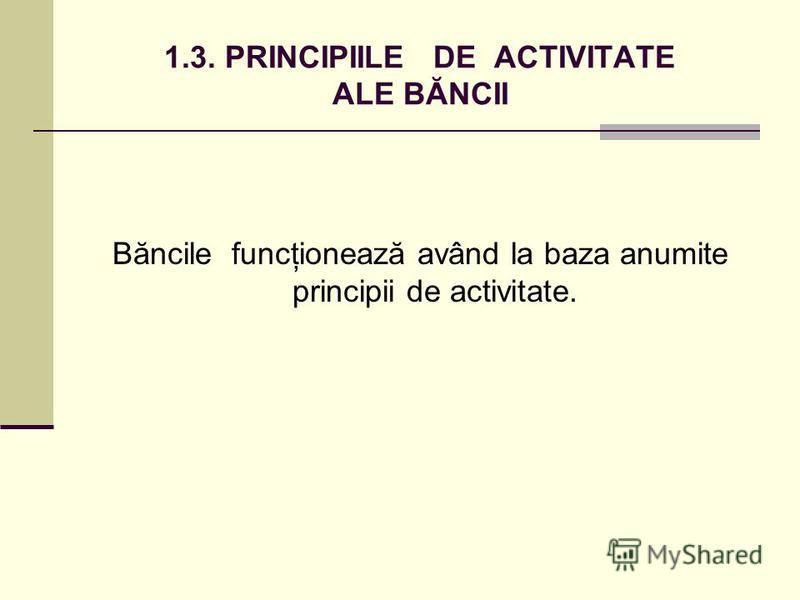 1.3. PRINCIPIILE DE ACTIVITATE ALE BĂNCII Băncile funcţionează având la baza anumite principii de activitate.