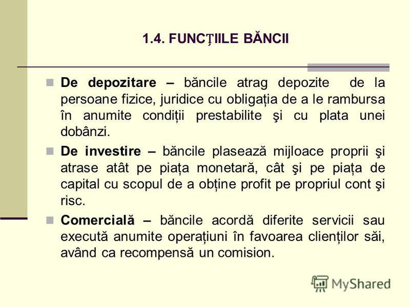 1.4. FUNCIILE BĂNCII De depozitare – băncile atrag depozite de la persoane fizice, juridice cu obligaţia de a le rambursa în anumite condiţii prestabilite şi cu plata unei dobânzi. De investire – băncile plasează mijloace proprii şi atrase atât pe pi