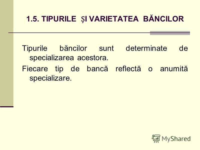 1.5. TIPURILE I VARIETATEA BĂNCILOR Tipurile băncilor sunt determinate de specializarea acestora. Fiecare tip de bancă reflectă o anumită specializare.