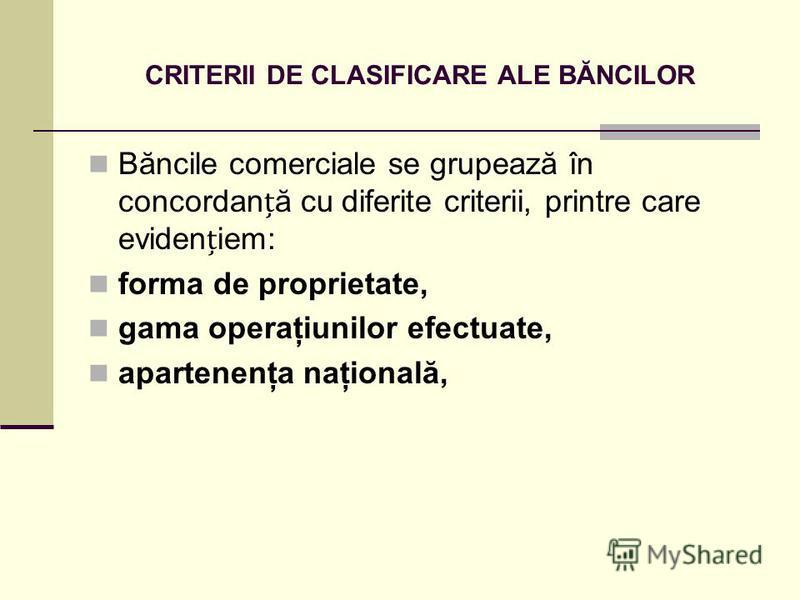 CRITERII DE CLASIFICARE ALE BĂNCILOR Băncile comerciale se grupează în concordană cu diferite criterii, printre care evideniem: forma de proprietate, gama operaţiunilor efectuate, apartenenţa naţională,