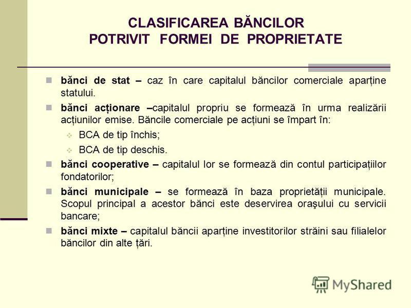 CLASIFICAREA BĂNCILOR POTRIVIT FORMEI DE PROPRIETATE bănci de stat – caz în care capitalul băncilor comerciale aparţine statului. bănci acţionare –capitalul propriu se formează în urma realizării acţiunilor emise. Băncile comerciale pe acţiuni se împ