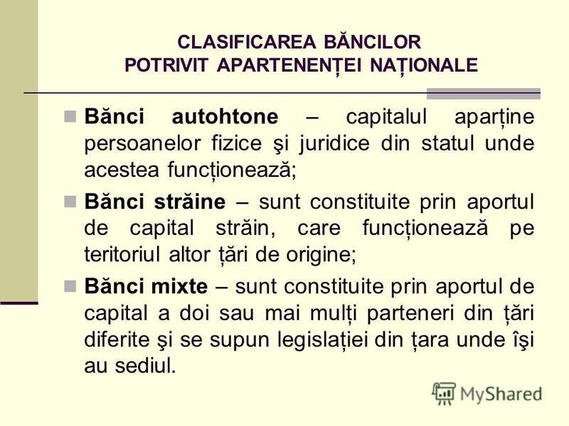 CLASIFICAREA BĂNCILOR POTRIVIT APARTENENŢEI NAŢIONALE Bănci autohtone – capitalul aparţine persoanelor fizice şi juridice din statul unde acestea funcţionează; Bănci străine – sunt constituite prin aportul de capital străin, care funcţionează pe teri