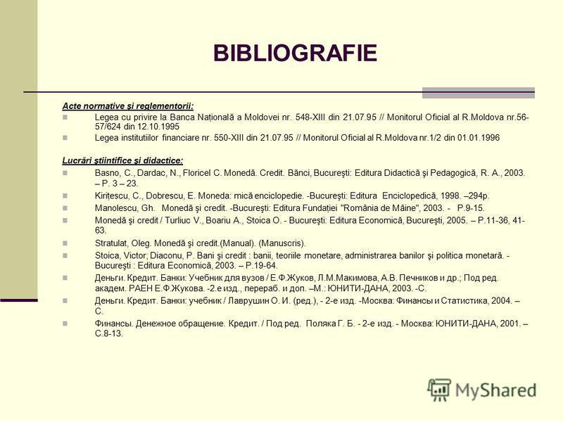 BIBLIOGRAFIE Acte normative şi reglementorii: Legea cu privire la Banca Naţională a Moldovei nr. 548-XIII din 21.07.95 // Monitorul Oficial al R.Moldova nr.56- 57/624 din 12.10.1995 Legea institutiilor financiare nr. 550-XIII din 21.07.95 // Monitoru