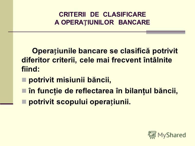 CRITERII DE CLASIFICARE A OPERAIUNILOR BANCARE Operaiunile bancare se clasifică potrivit diferitor criterii, cele mai frecvent întâlnite fiind: potrivit misiunii băncii, în funcţie de reflectarea în bilanţul băncii, potrivit scopului operaiunii.