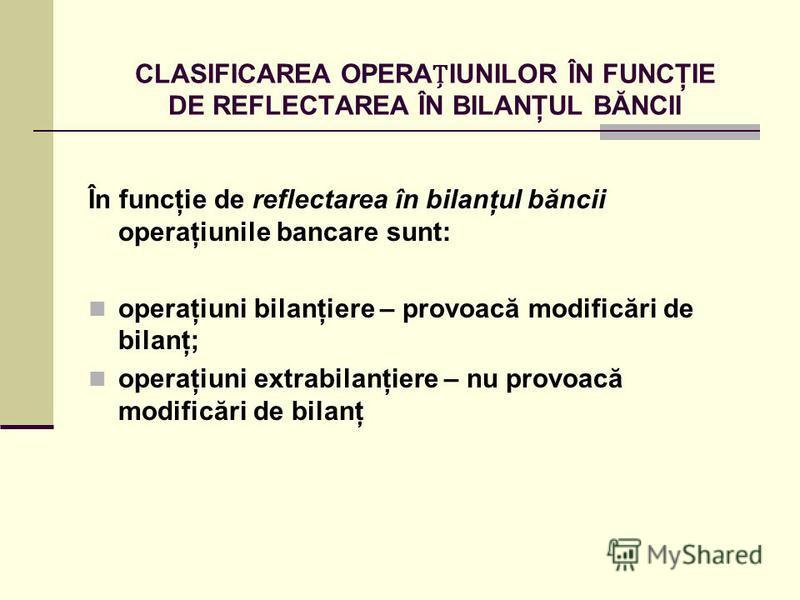 CLASIFICAREA OPERAIUNILOR ÎN FUNCŢIE DE REFLECTAREA ÎN BILANŢUL BĂNCII În funcţie de reflectarea în bilanţul băncii operaţiunile bancare sunt: operaţiuni bilanţiere – provoacă modificări de bilanţ; operaţiuni extrabilanţiere – nu provoacă modificări