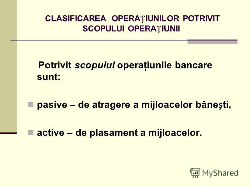 CLASIFICAREA OPERAIUNILOR POTRIVIT SCOPULUI OPERAIUNII Potrivit scopului operaţiunile bancare sunt: pasive – de atragere a mijloacelor băneti, active – de plasament a mijloacelor.