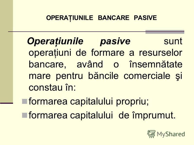 OPERAŢIUNILE BANCARE PASIVE Operaţiunile pasive sunt operaţiuni de formare a resurselor bancare, având o însemnătate mare pentru băncile comerciale şi constau în: formarea capitalului propriu; formarea capitalului de împrumut.