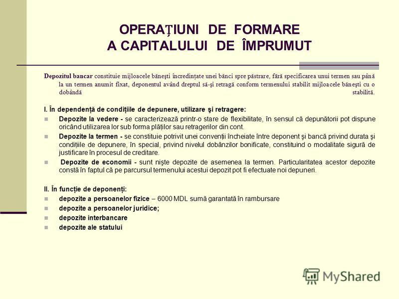 OPERAIUNI DE FORMARE A CAPITALULUI DE ÎMPRUMUT Depozitul bancar constituie mijloacele băneşti încredinţate unei bănci spre păstrare, fără specificarea unui termen sau până la un termen anumit fixat, deponentul având dreptul să-şi retragă conform term