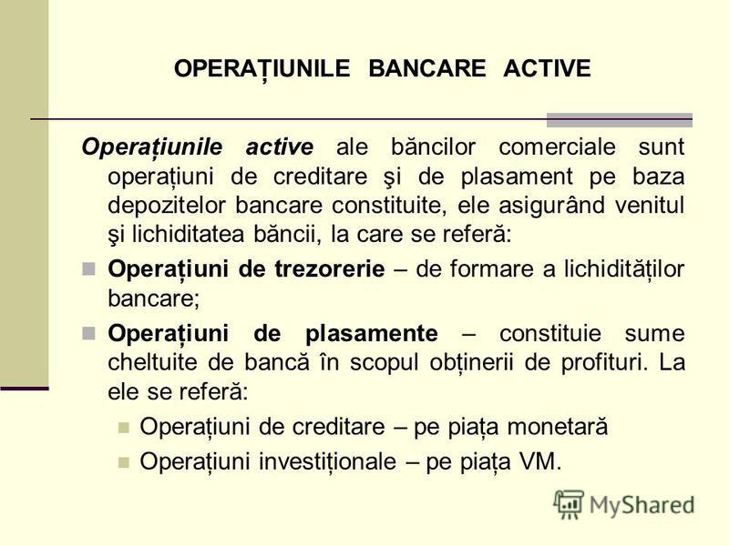 OPERAŢIUNILE BANCARE ACTIVE Operaţiunile active ale băncilor comerciale sunt operaţiuni de creditare şi de plasament pe baza depozitelor bancare constituite, ele asigurând venitul şi lichiditatea băncii, la care se referă: Operaţiuni de trezorerie –