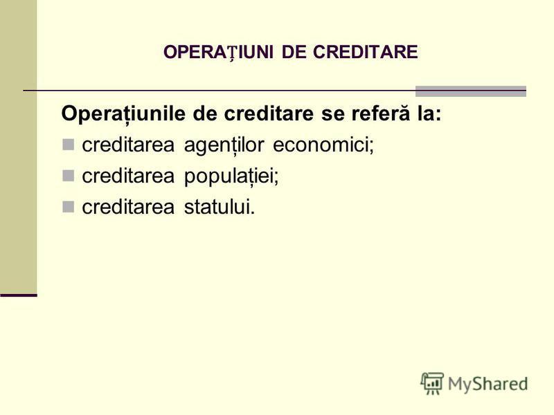 OPERAIUNI DE CREDITARE Operaţiunile de creditare se referă la: creditarea agenţilor economici; creditarea populaţiei; creditarea statului.