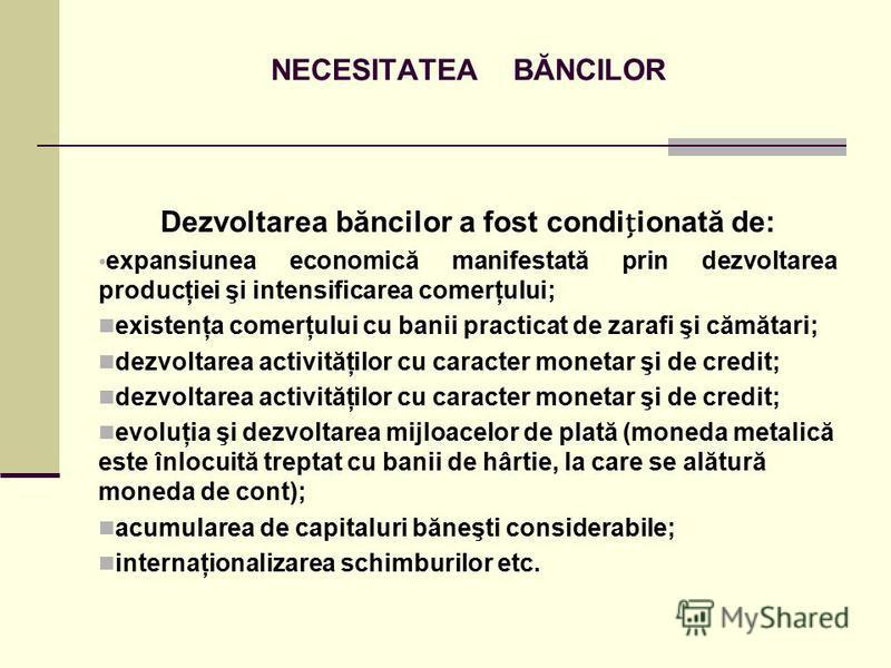 NECESITATEA BĂNCILOR Dezvoltarea băncilor a fost condiionată de: expansiunea economică manifestată prin dezvoltarea producţiei şi intensificarea comerţului; existenţa comerţului cu banii practicat de zarafi şi cămătari; dezvoltarea activităţilor cu c