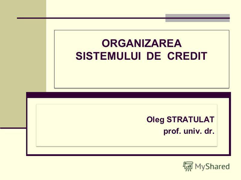ORGANIZAREA SISTEMULUI DE CREDIT Oleg STRATULAT prof. univ. dr. Oleg STRATULAT prof. univ. dr.
