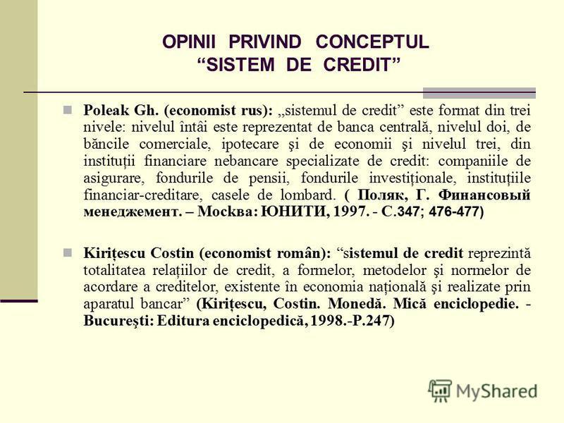 OPINII PRIVIND CONCEPTUL SISTEM DE CREDIT Poleak Gh. (economist rus): sistemul de credit este format din trei nivele: nivelul întâi este reprezentat de banca centrală, nivelul doi, de băncile comerciale, ipotecare şi de economii şi nivelul trei, din