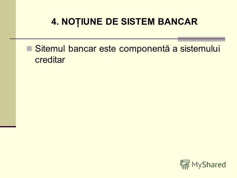 4. NOŢIUNE DE SISTEM BANCAR Sitemul bancar este componentă a sistemului creditar
