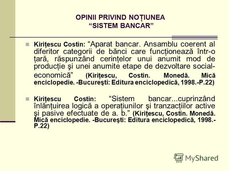 OPINII PRIVIND NOŢIUNEA SISTEM BANCAR Kiriţescu Costin: Aparat bancar. Ansamblu coerent al diferitor categorii de bănci care funcţionează într-o ţară, răspunzând cerinţelor unui anumit mod de producţie şi unei anumite etape de dezvoltare social- econ