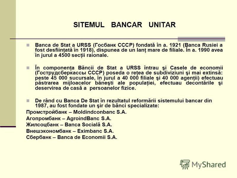 SITEMUL BANCAR UNITAR Banca de Stat a URSS (Госбанк СССР) fondată în a. 1921 (Banca Rusiei a fost desfiinţată în 1918), dispunea de un lanţ mare de filiale. În a. 1990 avea în jurul a 4500 secţii raionale. În componenţa Băncii de Stat a URSS întrau ş