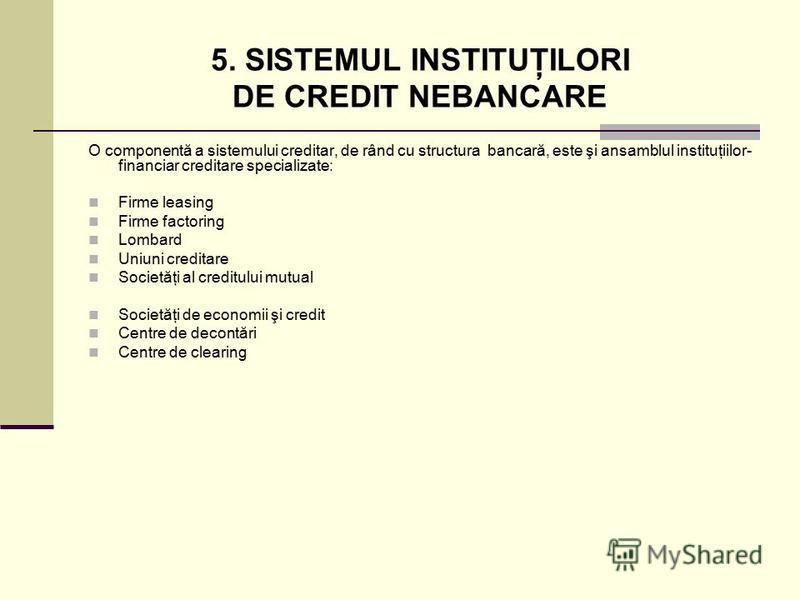 5. SISTEMUL INSTITUŢILORI DE CREDIT NEBANCARE O componentă a sistemului creditar, de rând cu structura bancară, este şi ansamblul instituţiilor- financiar creditare specializate: Firme leasing Firme factoring Lombard Uniuni creditare Societăţi al cre