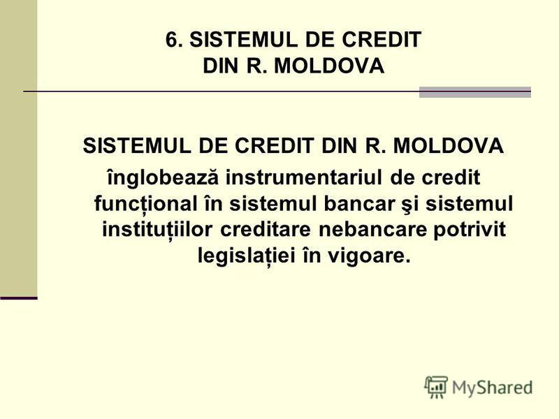 6. SISTEMUL DE CREDIT DIN R. MOLDOVA SISTEMUL DE CREDIT DIN R. MOLDOVA înglobează instrumentariul de credit funcţional în sistemul bancar şi sistemul instituţiilor creditare nebancare potrivit legislaţiei în vigoare.