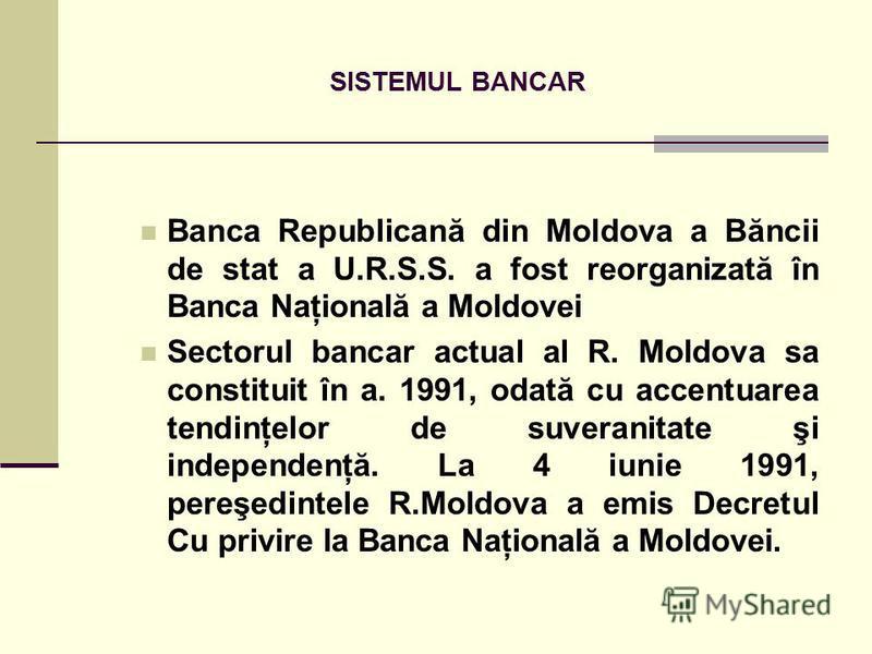 SISTEMUL BANCAR Banca Republicană din Moldova a Băncii de stat a U.R.S.S. a fost reorganizată în Banca Naţională a Moldovei Sectorul bancar actual al R. Moldova sa constituit în a. 1991, odată cu accentuarea tendinţelor de suveranitate şi independenţ