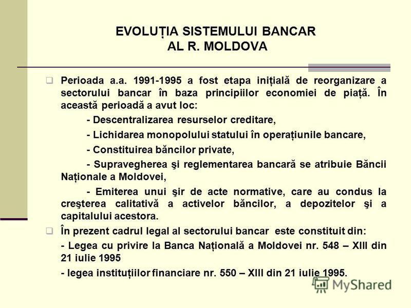 EVOLUŢIA SISTEMULUI BANCAR AL R. MOLDOVA Perioada a.a. 1991-1995 a fost etapa iniţială de reorganizare a sectorului bancar în baza principiilor economiei de piaţă. În această perioadă a avut loc: - Descentralizarea resurselor creditare, - Lichidarea