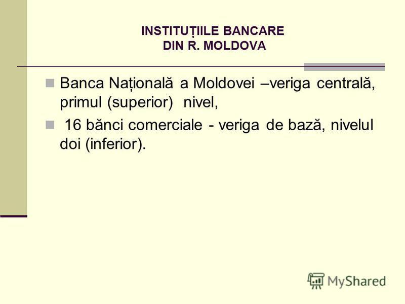 INSTITUŢIILE BANCARE DIN R. MOLDOVA Banca Naţională a Moldovei –veriga centrală, primul (superior) nivel, 16 bănci comerciale - veriga de bază, nivelul doi (inferior).