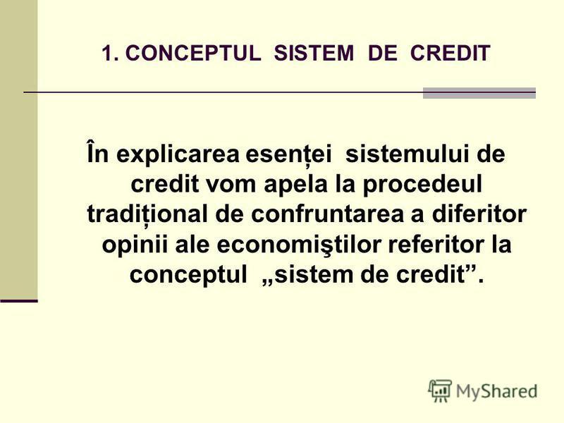 1. CONCEPTUL SISTEM DE CREDIT În explicarea esenţei sistemului de credit vom apela la procedeul tradiţional de confruntarea a diferitor opinii ale economiştilor referitor la conceptul sistem de credit.