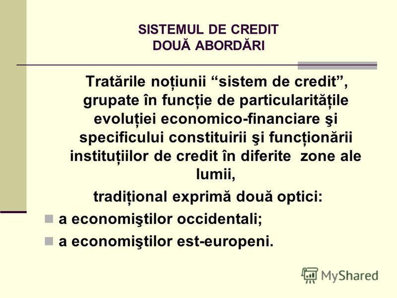 SISTEMUL DE CREDIT DOUĂ ABORDĂRI Tratările noţiunii sistem de credit, grupate în funcţie de particularităţile evoluţiei economico-financiare şi specificului constituirii şi funcţionării instituţiilor de credit în diferite zone ale lumii, tradiţional